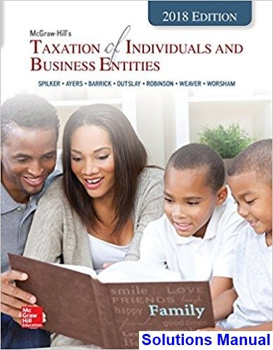 Taxation of Individuals and Business Entities 2018 Edition 9th Edition Spilker Solutions Manual - Test bank, Solutions manual, exam bank, quiz bank, answer key for textbook download instantly!