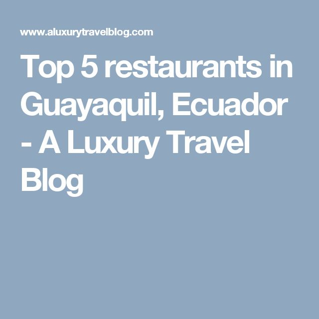 Top 5 restaurants in Guayaquil, Ecuador - A Luxury Travel Blog