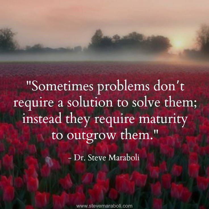 """Sometimes problems don't require a solution to solve them; instead they require maturity to outgrow them."" - Steve Maraboli"