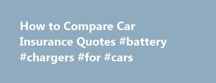 How to Compare Car Insurance Quotes #battery #chargers #for #cars http://cars.remmont.com/how-to-compare-car-insurance-quotes-battery-chargers-for-cars/  #compare car insurance # Things You'll Need Collect all of your current car insurance details. If you presently have car insurance, you can use your current insurance policy to get this information. This will make it a lot easier to compare car insurances, since you will know all of the particulars needed ahead of time.…The post How to…