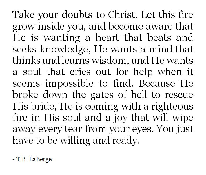 Take your doubts to Christ. Let this fire grow inside you, and become aware that He is wanting a heart that beats and seeks knowledge... | T.B. LaBerge