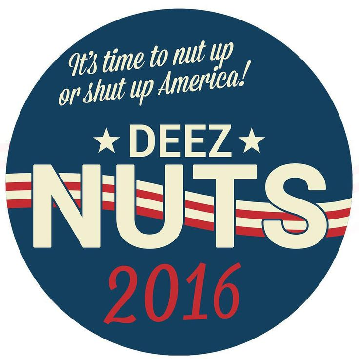 Nut up, or shut up! #DeezNuts2016