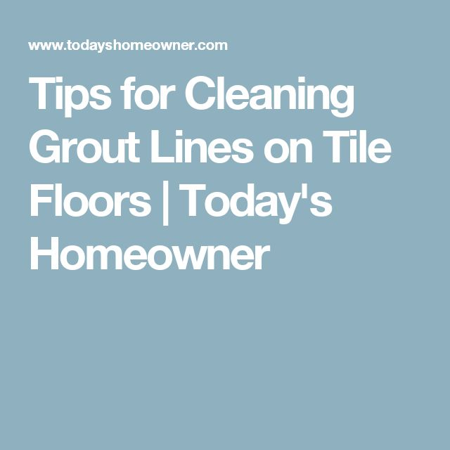 Tips for Cleaning Grout Lines on Tile Floors | Today's Homeowner