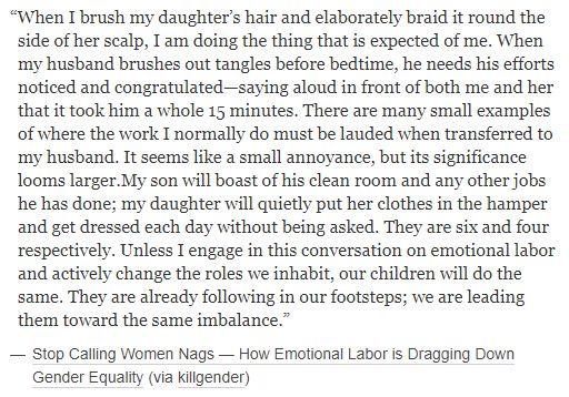 Unless I engage in this conversation on emotional labor and actively change the roles we inhabit, our children will do the same. They are already following in our footsteps; we are leading them toward the same imbalance. http://fuckyeahwomenprotesting.tumblr.com/post/170175581725/when-i-brush-my-daughters-hair-and-elaborately
