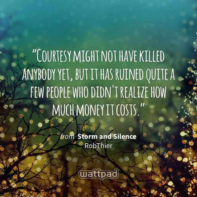 """""""Courtesy might not have killed anybody yet, but it has ruined quite a few people who didn't realize how much money it costs."""" - from Storm and Silence (on Wattpad) https://www.wattpad.com/77346289?utm_source=ios&utm_medium=pinterest&utm_content=share_quote&wp_page=quote&wp_uname=RevatiUmak&wp_originator=cG5iMDJFHyFi9irdVSgO6ApjSl1y1EcvyZmFOtst82ZpprAXuNbXxgkGyrojrAVGLUhDu%2Bi3mQMSs7kmJhp5EnrIq8zZdZ7D73ThMp2EGW0314IaocCXYHH2Bty8c4W0 #quote #wattpad"""
