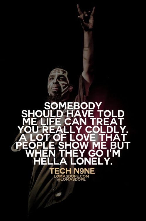 Somebody should have told me life can treat you really coldly, a lot of love that people show me but when they go I'm hella lonely. - TECH N9NE