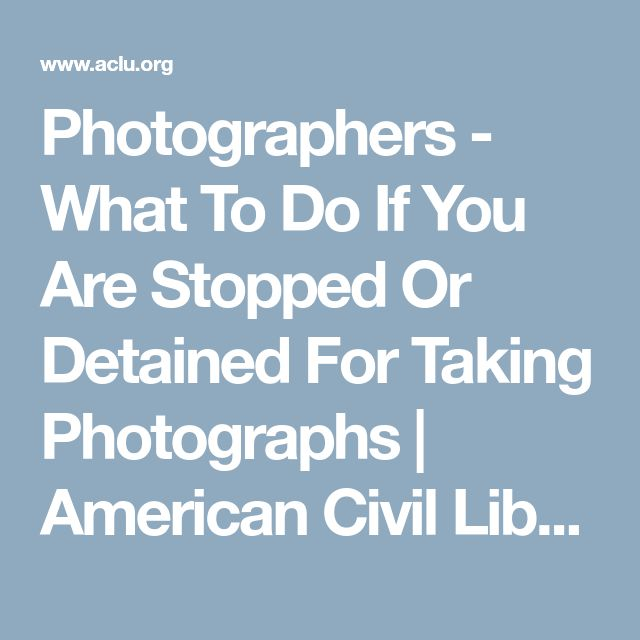 Photographers - What To Do If You Are Stopped Or Detained For Taking Photographs | American Civil Liberties Union