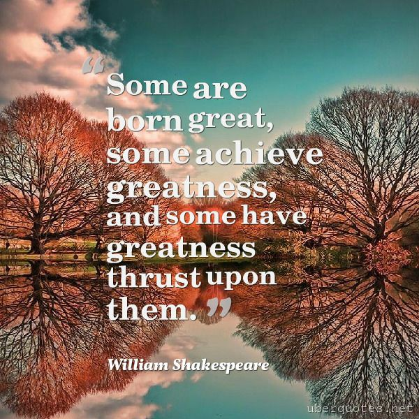 """""""Some are born great, some achieve greatness, and some have greatness thrust upon them. -William Shakespeare  #quotes #Greatness #Achieve #Born #Them #Some #Thrust  For #WilliamShakespeare quotes visit: http://www.uberquotes.net/quotes/authors/william-shakespeare For #Great quotes visit: http://www.uberquotes.net/quotes/topics/great"""""""