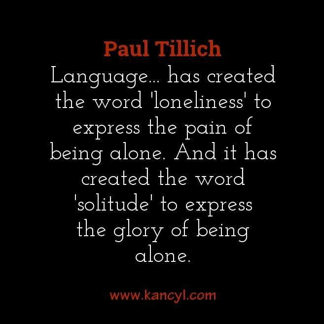 """""""Language... has created the word 'loneliness' to express the pain of being alone. And it has created the word 'solitude' to express the glory of being alone."""", Paul Tillich"""