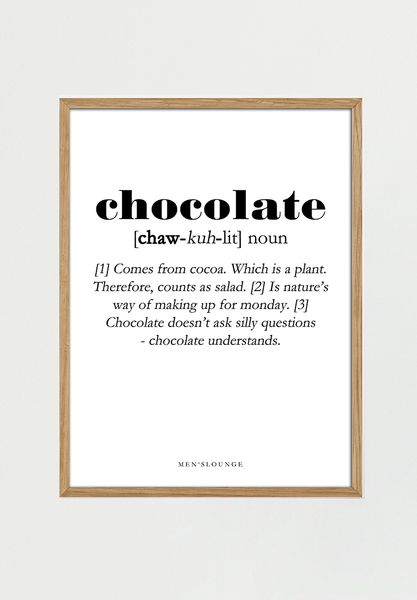 "Chocolate Definition Hos Men's Lounge tror vi på, at hjemmet skal udtrykke hvem man er. Disse humoristiske definition-plakater er til alle der deler vores ønske om at have humor hængende på væggene. Put ""Eat Chocolate"" at the top of your list of things to do today. That way, at least you'll get one thing done. Vi elsker plakater. Vi elsker chokolade. Her har du begge ting i ét.Alle vores plakater er printet i Danmark på 170 grams solidt luxo papir, der giver vores plakater e..."