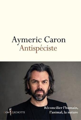 Aymeric Caron > Antispéciste : réconcilier lhumain, lanimal, la nature