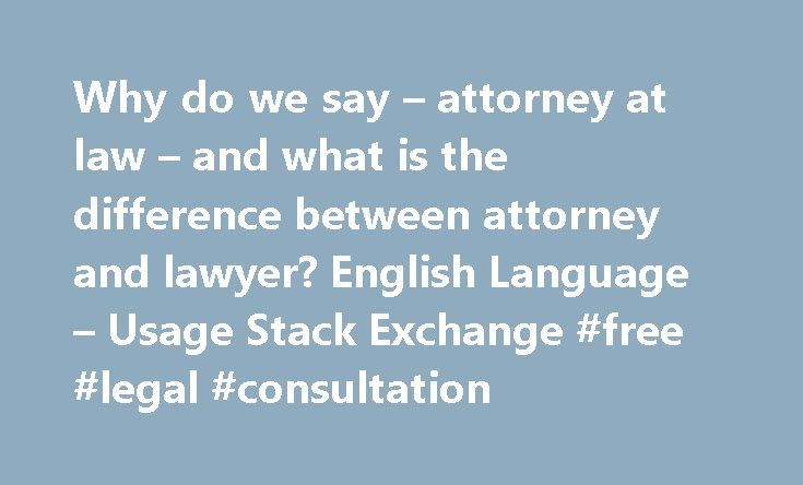 Why do we say – attorney at law – and what is the difference between attorney and lawyer? English Language – Usage Stack Exchange #free #legal #consultation http://attorney.remmont.com/why-do-we-say-attorney-at-law-and-what-is-the-difference-between-attorney-and-lawyer-english-language-usage-stack-exchange-free-legal-consultation/  #attorney at law This question already has an answer here: Basically I was just struck with the term 'attorney at law' as being a somewhat odd English…