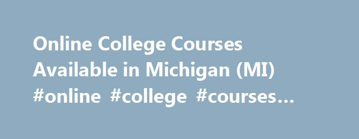 """Online College Courses Available in Michigan (MI) #online #college #courses #in #michigan http://kenya.remmont.com/online-college-courses-available-in-michigan-mi-online-college-courses-in-michigan/  # The Online Course Finder Available Online Courses Online Coursesby Subject Online Coursesby State Online College Courses Available in Michigan (MI) Home to nearly 10 million people, Michigan is known for its lakes """"it is home to more than 11,000 inland lakes and borders four of the Great Lakes…"""