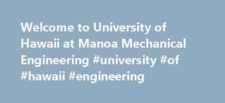 Welcome to University of Hawaii at Manoa Mechanical Engineering #university #of #hawaii #engineering http://spain.remmont.com/welcome-to-university-of-hawaii-at-manoa-mechanical-engineering-university-of-hawaii-engineering/  # Department Research Areas: thermal and fluid sciences- heat and mass transfer, thermodynamics, biotechnology, alternative energy conversions, sustainability, boiling and two-phase flow, combustion, multidisciplinary design and analysis optimization, and…
