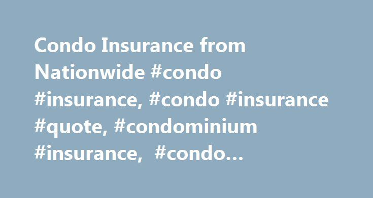 Condo Insurance from Nationwide #condo #insurance, #condo #insurance #quote, #condominium #insurance, #condo #insurance #quotes http://namibia.nef2.com/condo-insurance-from-nationwide-condo-insurance-condo-insurance-quote-condominium-insurance-condo-insurance-quotes/  5 reasons to get Nationwide condo insurance If you own a condominium, you may be wondering if you need coverage. Condominium insurance from Nationwide provides protection for the parts of your condo that you are responsible for…