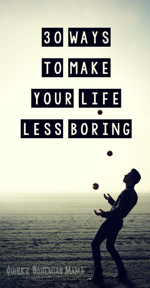 life is boring how to make it interesting