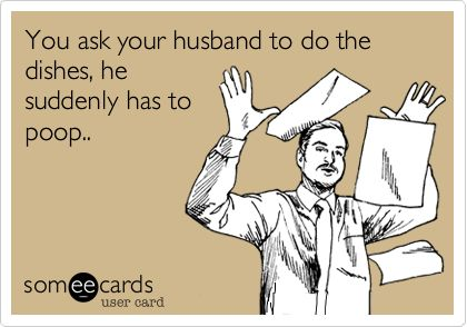 You ask your husband to do the dishes, he suddenly has to poop.. | Family Ecard | someecards.com