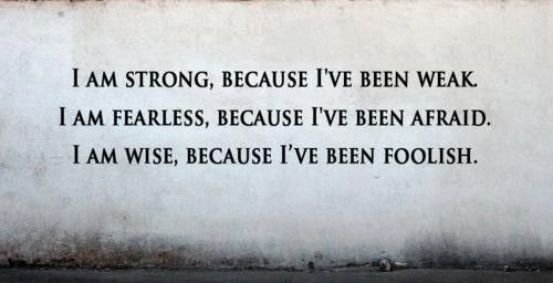 So when I am afraid, weak, and foolish, it's ok. I am learning and will be stronger.
