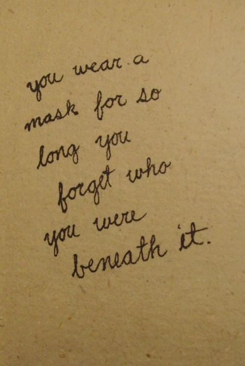 You wear a mask for so long you forget who you were beneath it