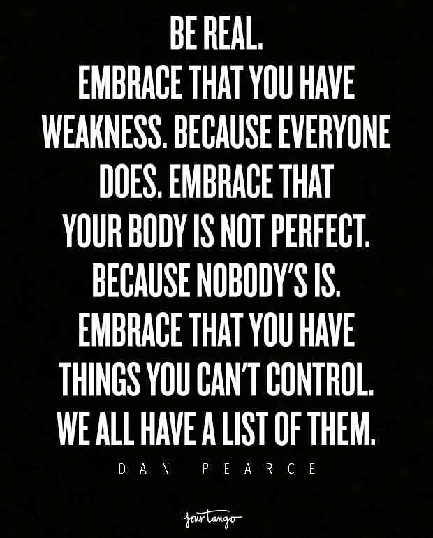"""Be real. Embrace that you have weakness. Because everyone does. Embrace that your body is not perfect. Because nobody's is. Embrace that you have things you can't control. We all have a list of them."""
