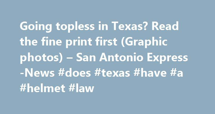 Going topless in Texas? Read the fine print first (Graphic photos) – San Antonio Express-News #does #texas #have #a #helmet #law http://corpus-christi.remmont.com/going-topless-in-texas-read-the-fine-print-first-graphic-photos-san-antonio-express-news-does-texas-have-a-helmet-law/  # Going topless in Texas? Read the fine print first (Graphic photos) SAN ANTONIO — Technically, it's OK to go topless in Texas. Well, not really. With summer in full swing, it's natural to want to shed your…