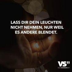 Lass dir dein leuchten nicht nehmen, nur weil es andere blendet.