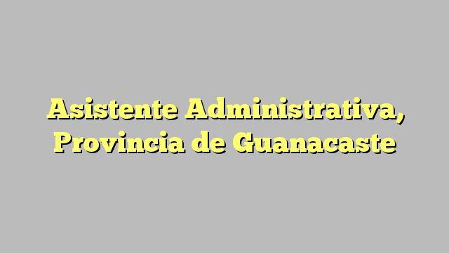 Asistente Administrativa, Provincia de Guanacaste