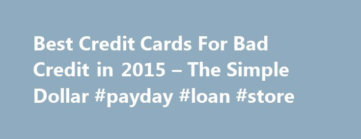 Best Credit Cards For Bad Credit in 2015 – The Simple Dollar #payday #loan #store http://loan.remmont.com/best-credit-cards-for-bad-credit-in-2015-the-simple-dollar-payday-loan-store/  #bad credit credit cards # Featured Cards If your credit is less than perfect, you may have trouble qualifying for new credit. Meanwhile, it can be difficult to improve your credit history if you're not actively trying. Credit cards for bad credit, help you work on rebuilding your credit history and improving…