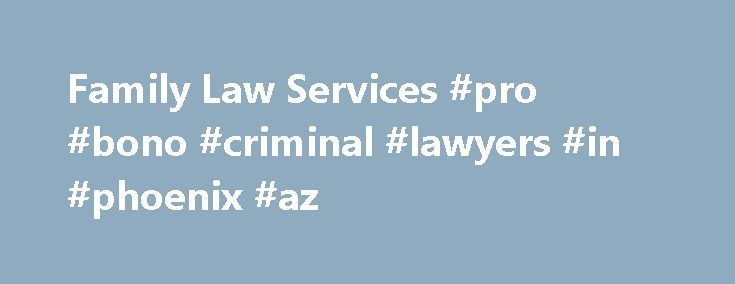 Family Law Services #pro #bono #criminal #lawyers #in #phoenix #az http://france.remmont.com/family-law-services-pro-bono-criminal-lawyers-in-phoenix-az/  # Family Law Services The Pro Bono Project has been providing family law services since its inception. We provide services to Santa Clara County community members who have cases in Santa Clara County in domestic violence, dissolution, separation, and parentage actions. The actions may involve custody, visitation, and child support…