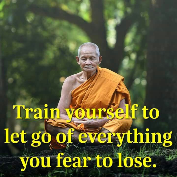 Train yourself to let go of everything you fear to lose