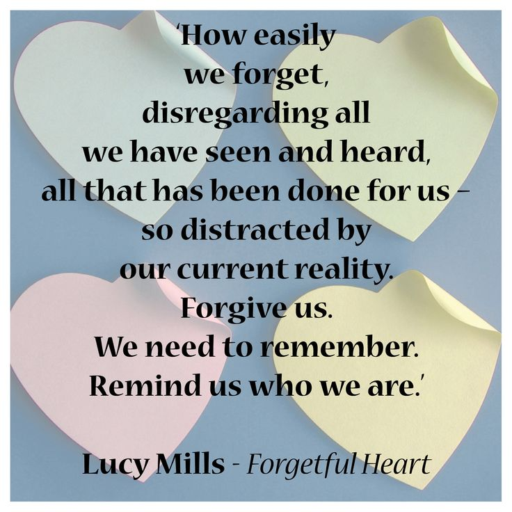 'How easily we forget, disregarding all we have seen and heard, all that has been done for us – so distracted by our current reality. Forgive us. We need to remember. Remind us who we are.'  Lucy Mills - Forgetful Heart