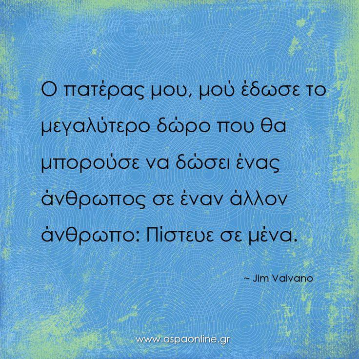 Ο πατέρας μου, μού έδωσε το μεγαλύτερο δώρο που θα μπορούσε να δώσει ένας άνθρωπος σε έναν άλλον άνθρωπο. Πίστευε σε μένα. www.aspaonline.gr