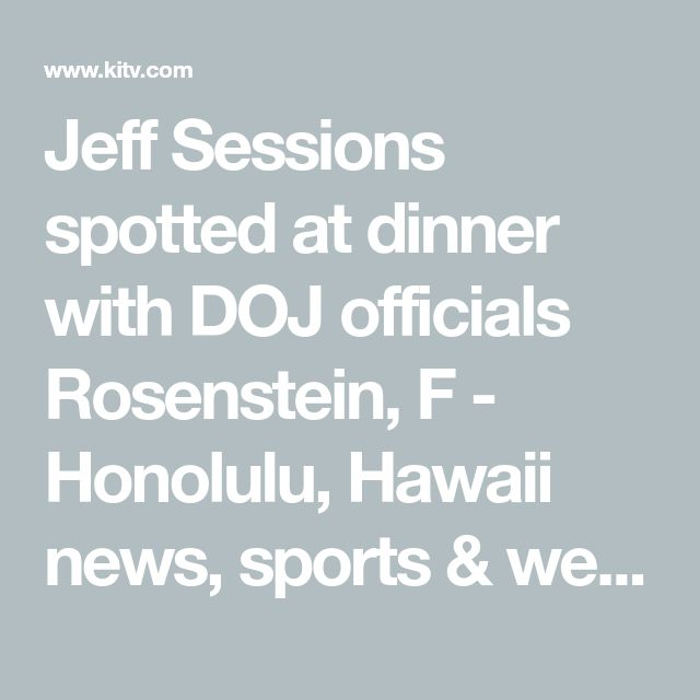 Jeff Sessions spotted at dinner with DOJ officials Rosenstein, F - Honolulu, Hawaii news, sports & weather - KITV Channel 4