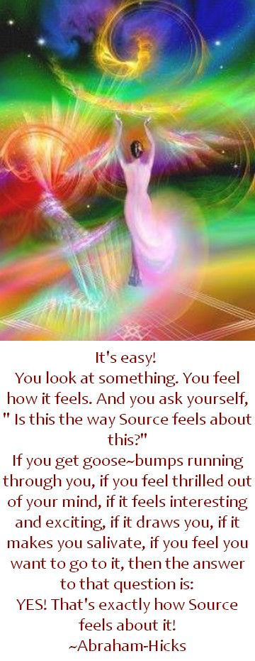 """It's easy! You look at something. You feel how it feels. And you ask yourself, """" Is this the way Source feels about this?"""" If you get goose~bumps running through you, if you feel thrilled out of your mind, if it feels interesting and exciting, if it draws you, if it makes you salivate, if you feel you want to go to it, then the answer to that question is: YES! That's exactly how Source feels about it! Abraham-Hicks Quotes (AHQ3215)"""