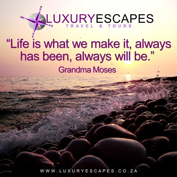 """""""Life is what we make it, always has been, always will be."""": Grandma Moses. Be the master of your life... www.luxuryescapes.co.za"""