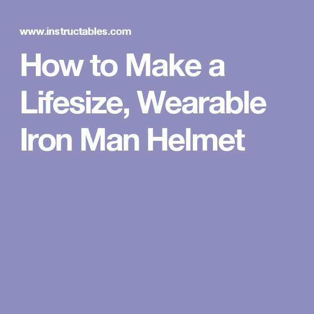How to Make a Lifesize, Wearable Iron Man Helmet