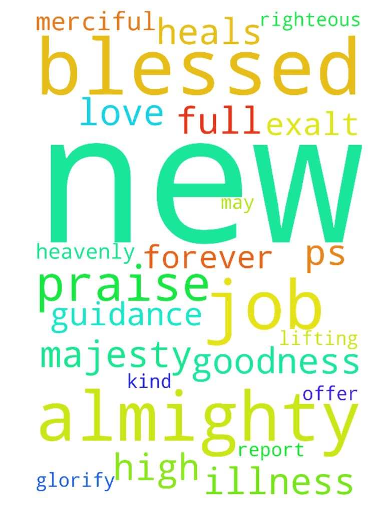Praise report: new job prayer request -  Ps 36 7 9, All Praise and Glory to our Heavenly Father. His goodness and mercy endures forever. The Lord is Gracious and Righteous, our God is full of Compassion. The Lord heals all our illness and strengthens us. He fills us with His Love and Guidance. I exalt His Name and Glorify His Majesty. The Lord has been kind and merciful and blessed me with good and great news regarding my new job offer. Join me in Lifting the Name of our Lord Almighty high…