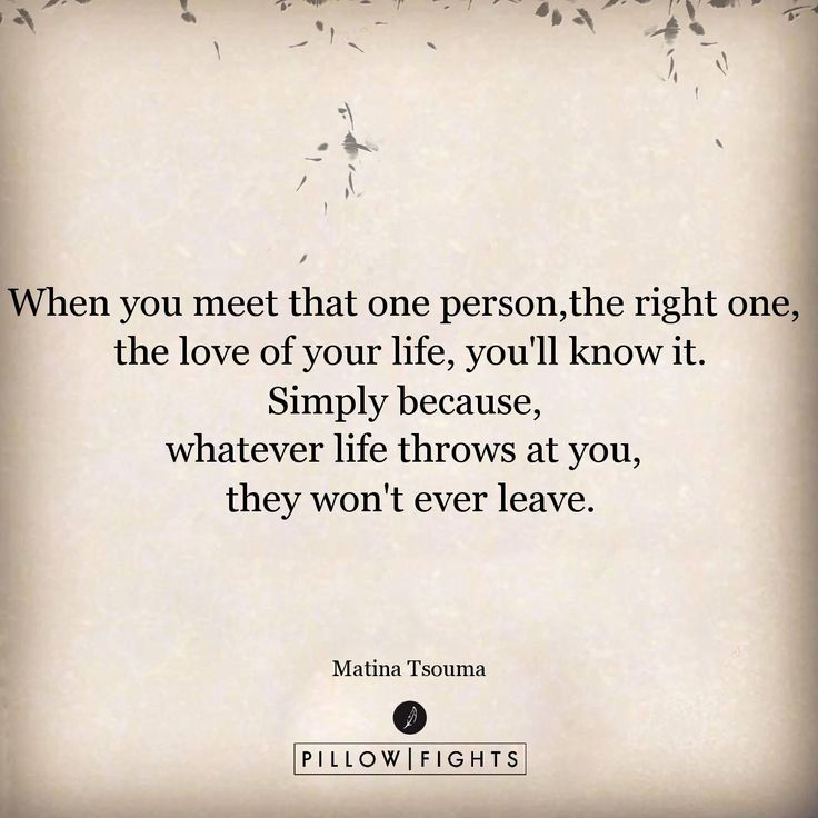 When you meet that one person,the right one, the love of your life, you'll know it.Simply because, whatever life throws at you, they won't ever leave.