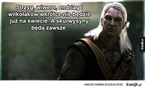 Cytaty z Wiedźmina - Strzyg, wiwern, endriag i wilkołaków wkrótce nie będzie już na świecie. A skurwysyny będą zawsze.