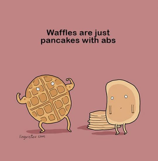 Good puns: waffles are just pancakes with abs. Hahaha...