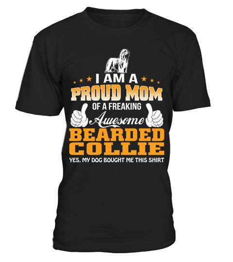 # Proud Mom of a Freaking Awesome Bearded Collie Funny Gifts T-shirt for Christmas .  Shirts says I am a Proud Mom of a Freaking Awesome Bearded Collie Yes My Dog bought me this shirt.Best present for Halloween, Mother's Day, Father's Day, Grandparents Day, Christmas, Birthdays everyday gift ideas or any special occasions.HOW TO ORDER:1. Select the style and color you want:2. Click Reserve it now3. Select size and quantity4. Enter shipping and billing information5. Done! Simple as that!TIPS…