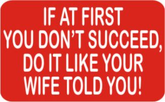IF AT FIRST YOU DON'T SUCCEED, DO IT THE WAY YOUR WIFE TOLD YOU!