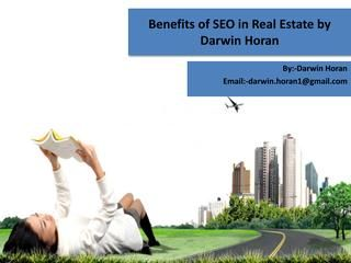 Benefits of seo in real estate by Darwin Horan  Mr. Darwin Horan say real estate market go high. In real estate more quality inventory available, 2016 will continue to be a buyer's market. This means that agents will be getting creative with how they pitch the best deals. Mr. Darwin Horan always suggest to the investors. When and how invest money in real estate market. For more update click here....http://www.darwin-horan.net/