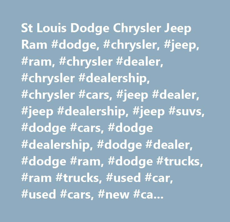 St Louis Dodge Chrysler Jeep Ram #dodge, #chrysler, #jeep, #ram, #chrysler #dealer, #chrysler #dealership, #chrysler #cars, #jeep #dealer, #jeep #dealership, #jeep #suvs, #dodge #cars, #dodge #dealership, #dodge #dealer, #dodge #ram, #dodge #trucks, #ram #trucks, #used #car, #used #cars, #new #car, #new #cars, #car, #truck, #cars, #trucks, #new, #used, #used #dodge, #used #chrysler, #used #jeep, #used #ram, #chrysler #financing, #dodge #financing, #jeep #financing, #ram #financing, #dodge…