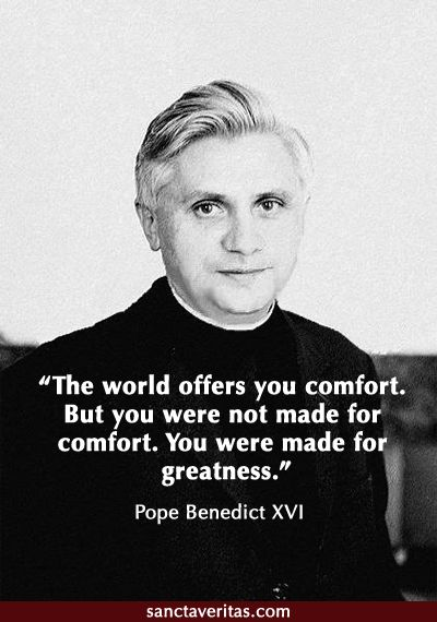 Pope Benedict XVI: The world offers you comfort. But you were not made for comfort. You were made for greatness. Catho...
