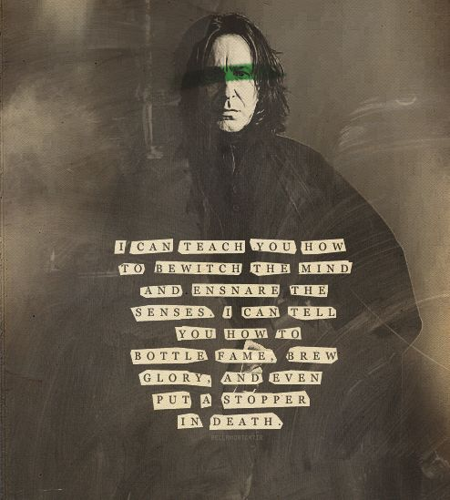 I can teach you how to bewitch the mind and ensnare the senses. I can tell you how to bottle fame, brew glory, and even put a stopper in death ~ Snape