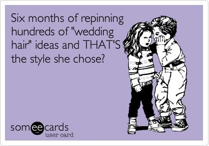 Funny Wedding Ecard: Six months of repinning hundreds of 'wedding hair' ideas and THAT'S the style she chose?