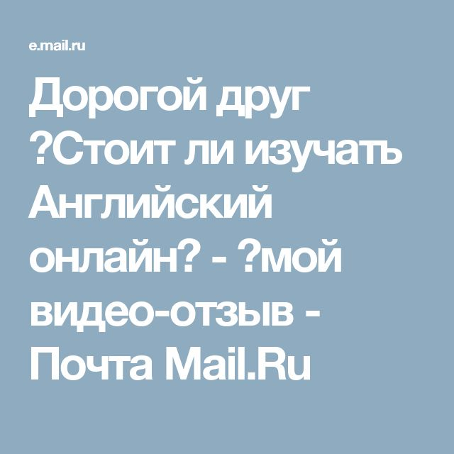 Дорогой друг ►Стоит ли изучать Английский онлайн? - ►мой видео-отзыв  - Почта Mail.Ru