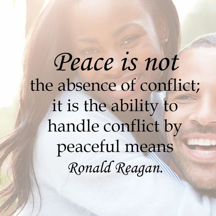 """Peace is not the absence of conflict; it is the ability to handle conflict by peaceful means."" Ronald Reagan"