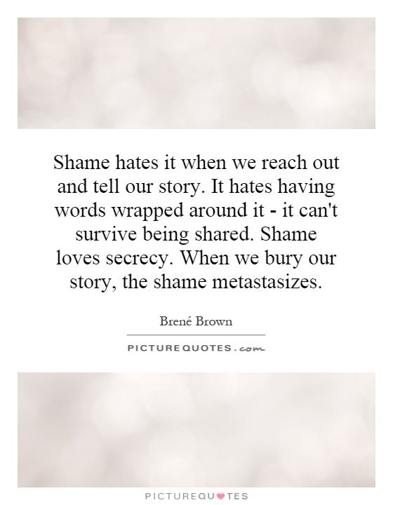 Shame hates it when we reach out and tell our story. It hates having words